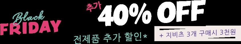 Black Friday,추가 40% off, 전제품 추가 할인*, + 지비츠 6개 구매시 1만원.